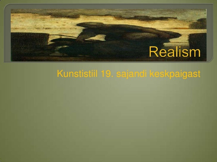 Realism<br /> Kunstistiil 19. sajandi keskpaigast<br />