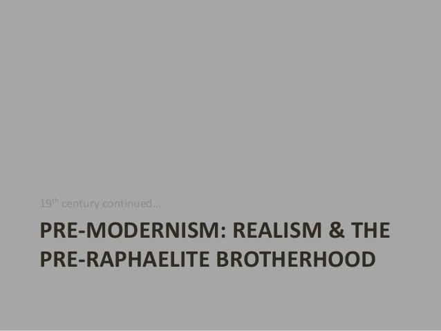 19th century continued…PRE-MODERNISM: REALISM & THEPRE-RAPHAELITE BROTHERHOOD