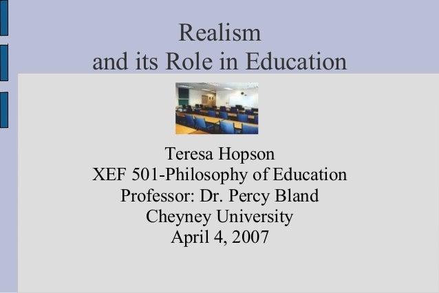 Realismand its Role in Education        Teresa HopsonXEF 501-Philosophy of Education  Professor: Dr. Percy Bland      Chey...
