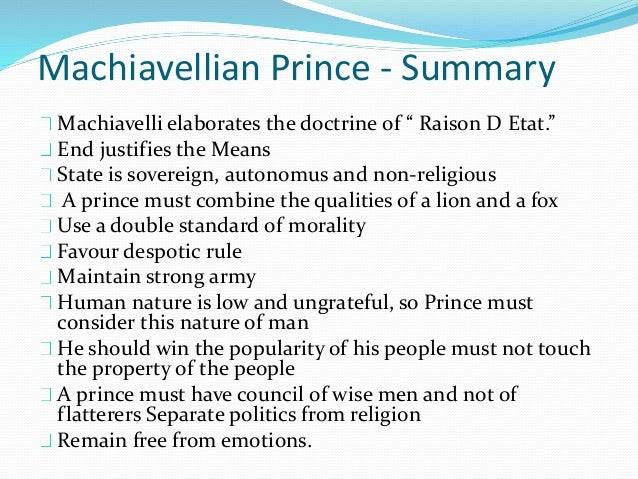 machiavelli prince Niccolo machiavelli wrote the prince so he could secure a place for himself in the newly formed italian government under the medici family the prince was meant to be a political handbook for rulers.