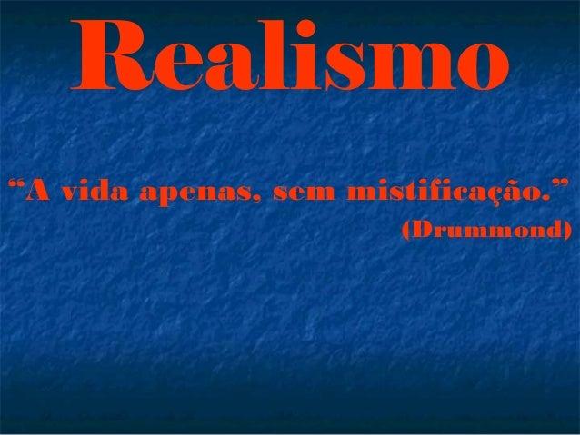 """""""A vida apenas, sem mistificação."""" (Drummond) Realismo"""