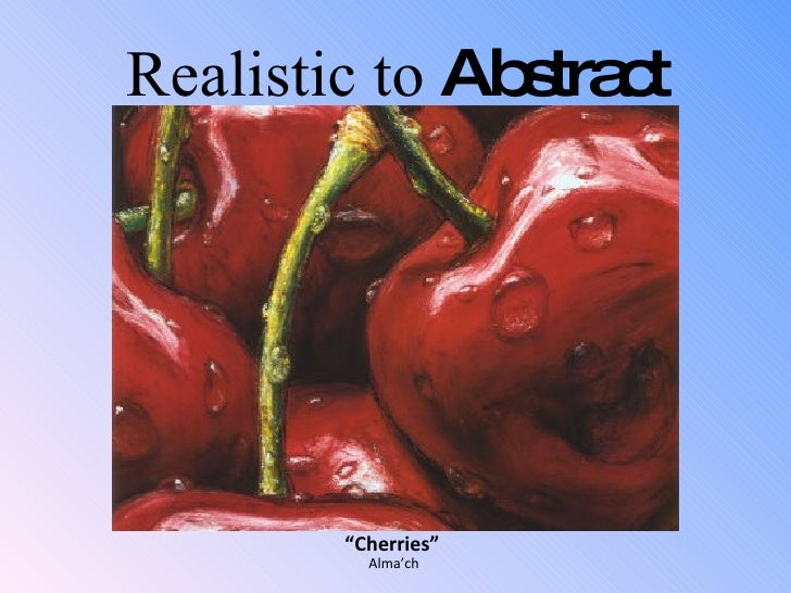 """ Cherries"" <ul><li>Alma'ch </li></ul>Realistic to  Abstract"