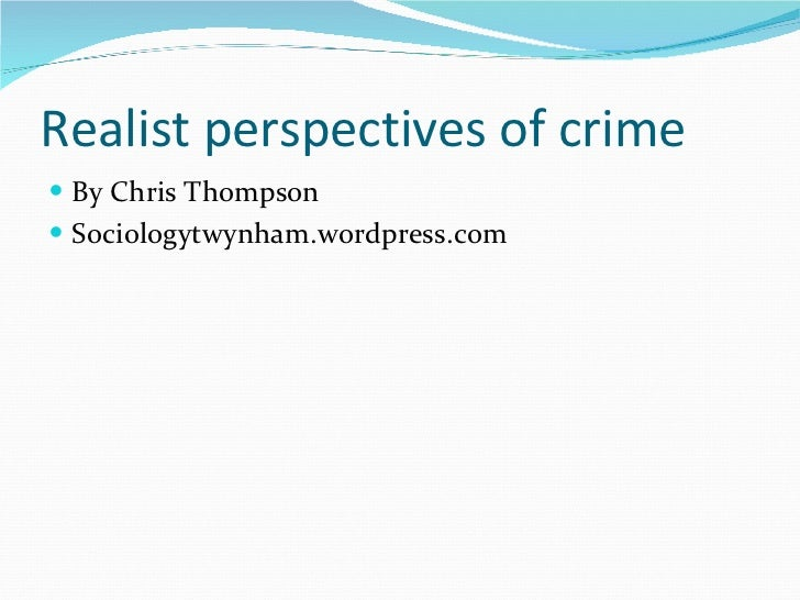 Realist perspectives of crime <ul><li>By Chris Thompson </li></ul><ul><li>Sociologytwynham.wordpress.com </li></ul>