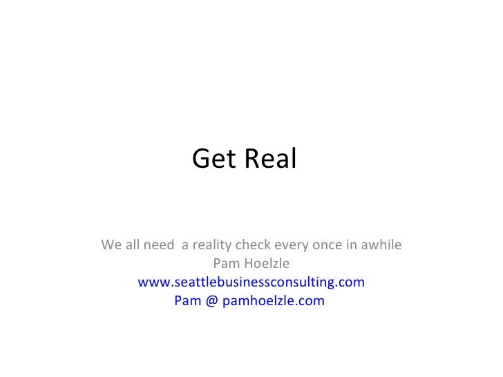 Get Real  We all need  a reality check every once in awhile Pam Hoelzle www.seattlebusinessconsulting.com Pam @ pamhoelzle...