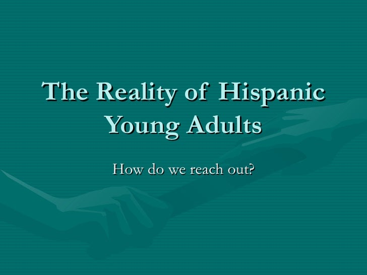 The Reality of Hispanic Young Adults How do we reach out?