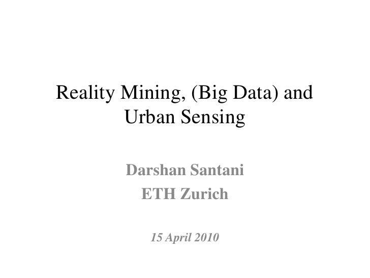 Reality Mining, (Big Data) and         Urban Sensing          Darshan Santani          ETH Zurich             15 April 2010