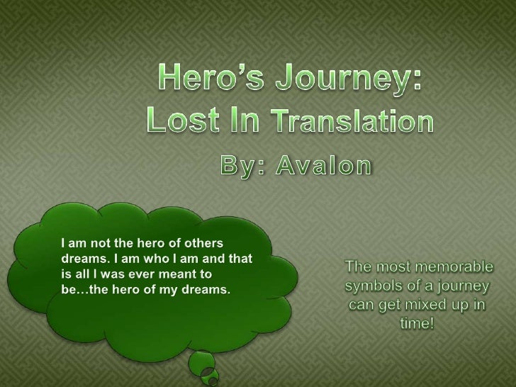 Hero's Journey:Lost In Translation<br />By: Avalon<br />I am not the hero of others dreams. I am who I am and that is all ...