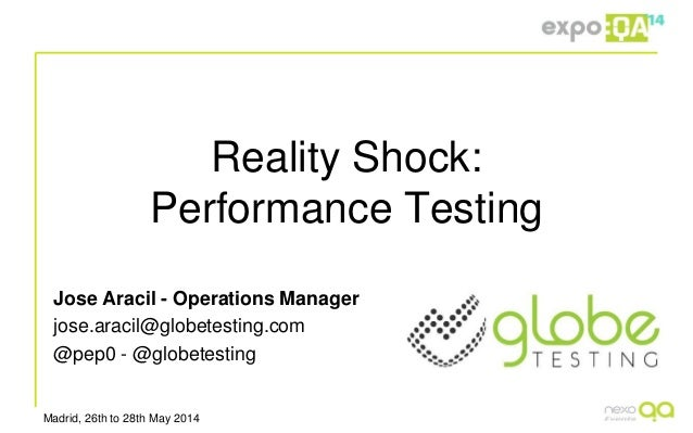 Madrid, 26th to 28th May 2014 Reality Shock: Performance Testing Jose Aracil - Operations Manager jose.aracil@globetesting...