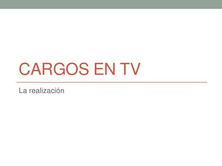 Cargos en tv<br />La realización<br />