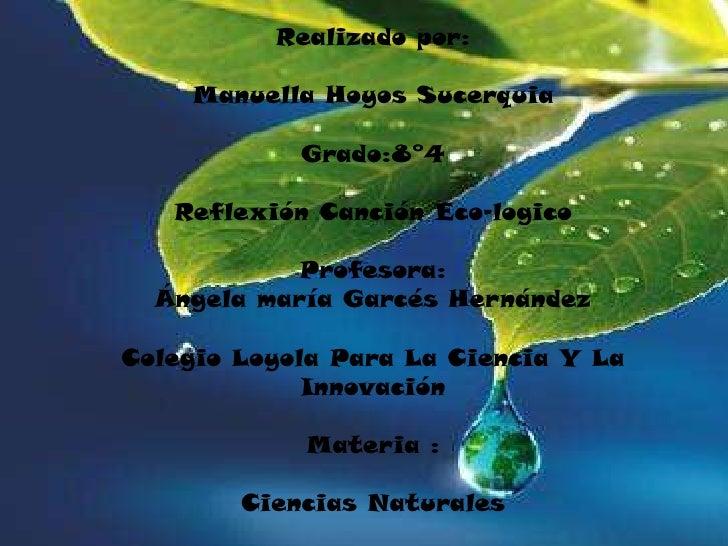 Realizado por:Manuella Hoyos SucerquiaGrado:8°4Reflexión Canción Eco-logicoProfesora:Ángela maría Garcés HernándezColegio ...