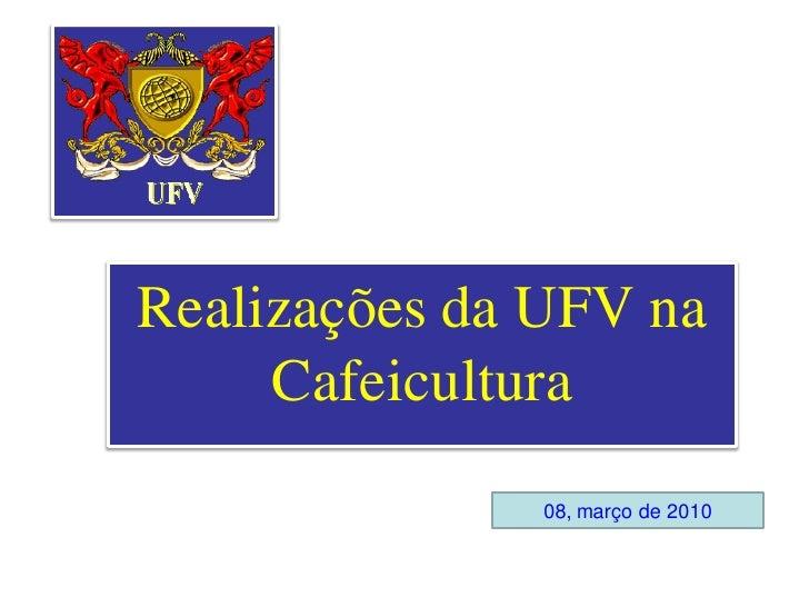 Realizações da UFV na      Cafeicultura               08, março de 2010