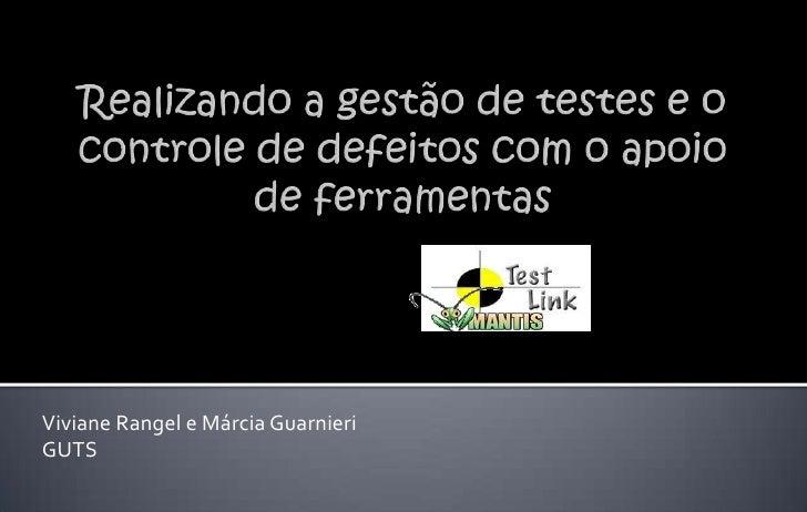 Realizando a gestão de testes e o controle de defeitos com o apoio de ferramentas<br />Viviane Rangel e Márcia Guarnieri<b...