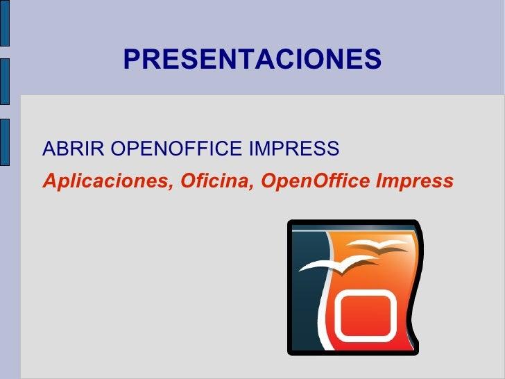 PRESENTACIONES <ul><li>ABRIR OPENOFFICE IMPRESS