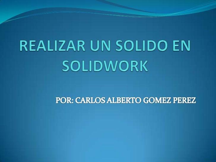 REALIZAR UN SOLIDO EN SOLIDWORK<br />POR: CARLOS ALBERTO GOMEZ PEREZ<br />