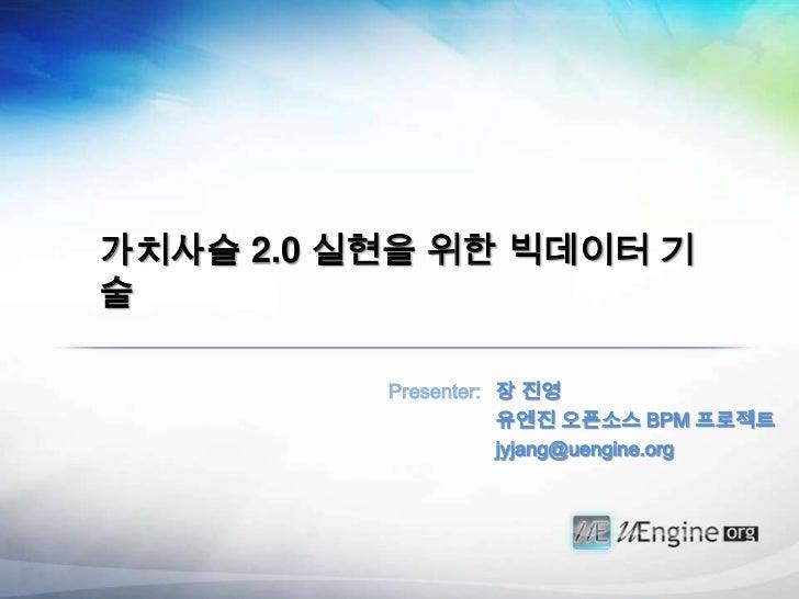 가치사슬 2.0 실현을 위한 빅데이터 기술          Presenter: 장 진영                     유엔진 오픈소스 BPM 프로젝트                     jyjang@uengine....