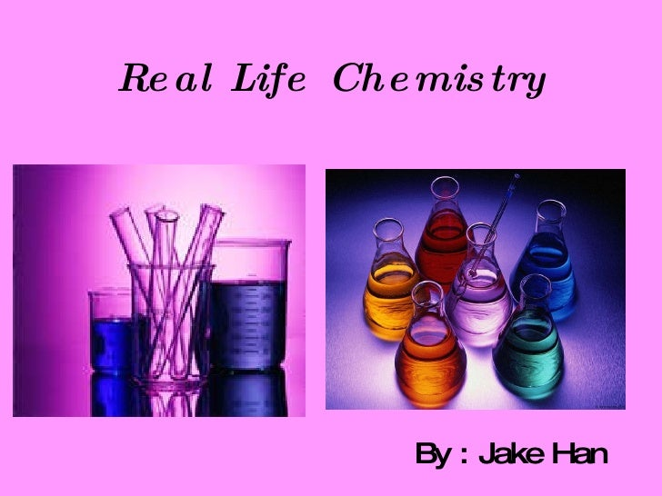 Real Life Chemistry By : Jake Han