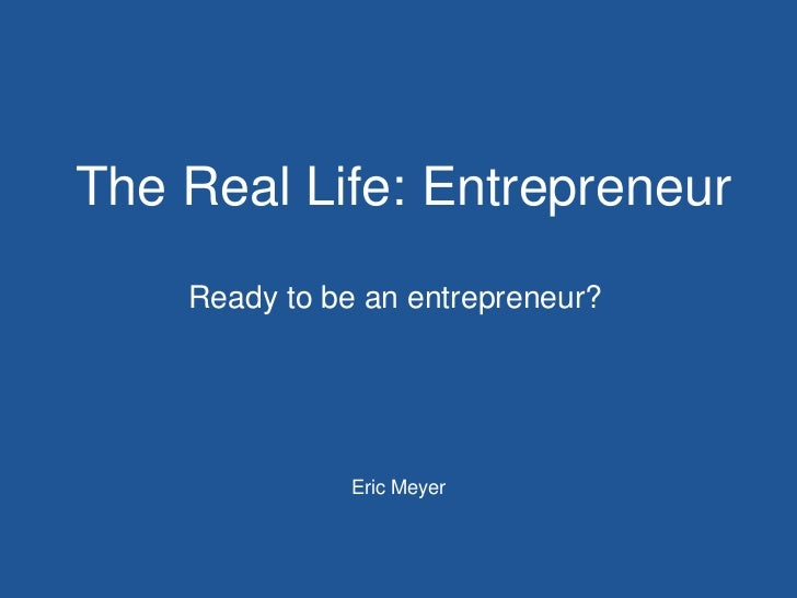 The Real Life: Entrepreneur    Ready to be an entrepreneur?               Eric Meyer
