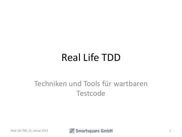 Real Life TDD Techniken und Tools für wartbaren Testcode  Real Life TDD, 15. Januar 2014  1