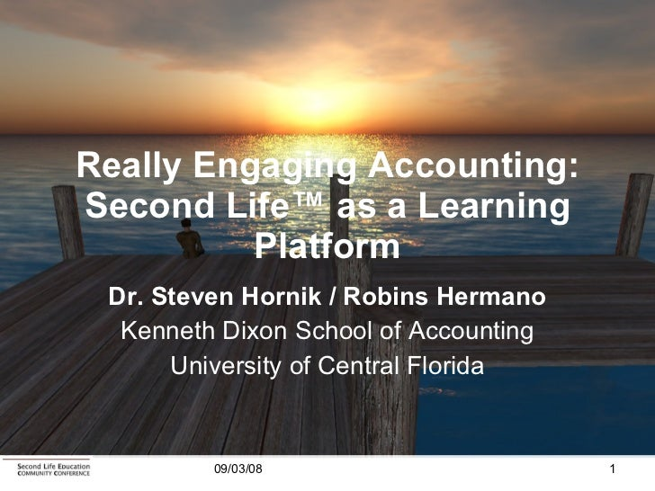 Really Engaging Accounting: Second Life ™  as a Learning Platform Dr. Steven Hornik / Robins Hermano Kenneth Dixon School ...