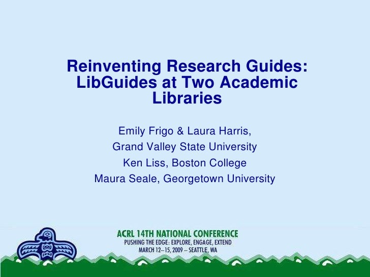 Reinventing Research Guides:  LibGuides at Two Academic           Libraries        Emily Frigo & Laura Harris,      Grand ...