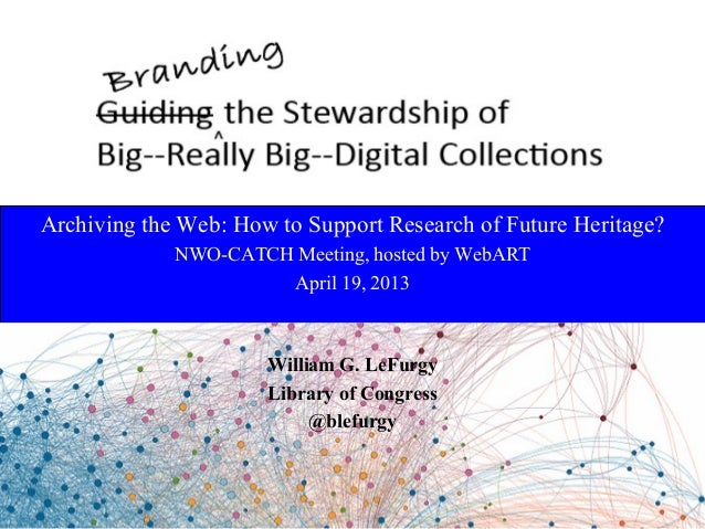 Archiving the Web: How to Support Research of Future Heritage?NWO-CATCH Meeting, hosted by WebARTApril 19, 2013William G. ...