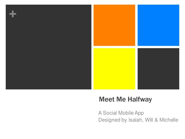 +    Meet Me Halfway    A Social Mobile App    Designed by Isaiah, Will & Michelle