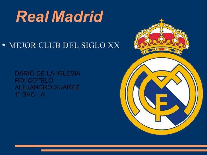 Real   Madrid <ul><li>MEJOR CLUB DEL SIGLO XX </li></ul>DARIO DE LA IGLESIA ROI COTELO ALEJANDRO SUAREZ 1º BAC - A