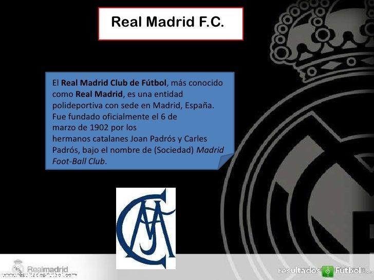 Real Madrid F.C.El Real Madrid Club de Fútbol, más conocidocomo Real Madrid, es una entidadpolideportiva con sede en Madri...