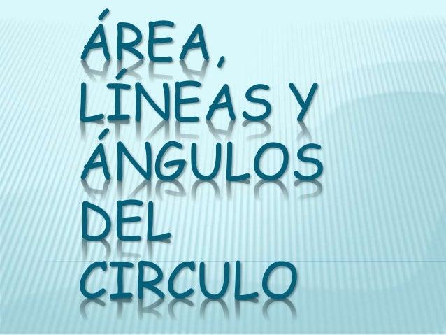 ÁREA, LÍNEAS Y ÁNGULOS DEL CIRCULO