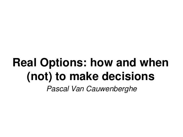 Real Options: how and when (not) to make decisions Pascal Van Cauwenberghe