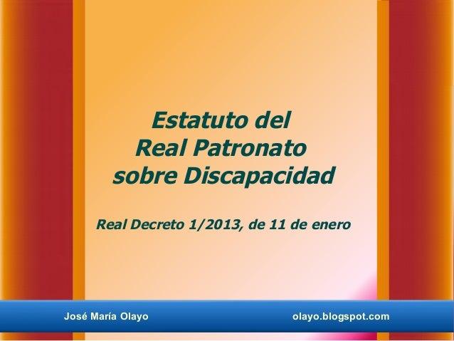 Estatuto del           Real Patronato         sobre Discapacidad     Real Decreto 1/2013, de 11 de eneroJosé María Olayo  ...