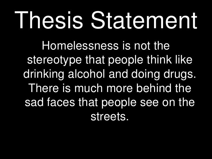 thesis statement for homelessness What are some thesis statements on poverty  the range in data is too extreme the difference between the gates family and a homeless single mother is gigantic .
