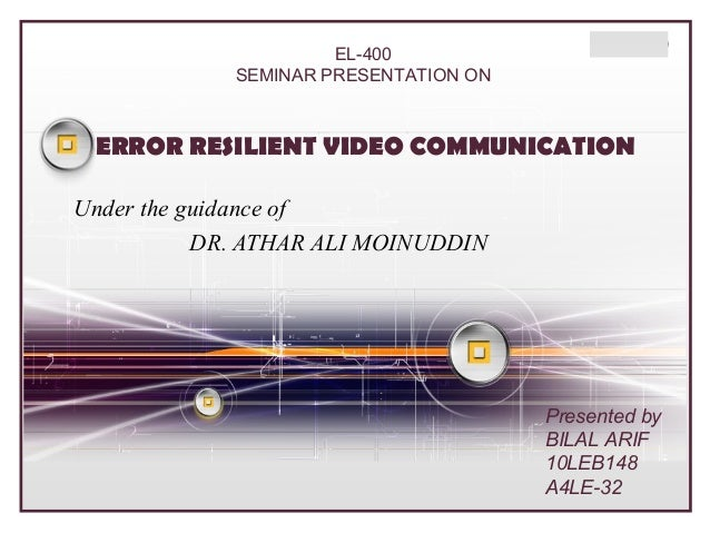 EL-400 SEMINAR PRESENTATION ON  LOGO  ERROR RESILIENT VIDEO COMMUNICATION Under the guidance of DR. ATHAR ALI MOINUDDIN  P...
