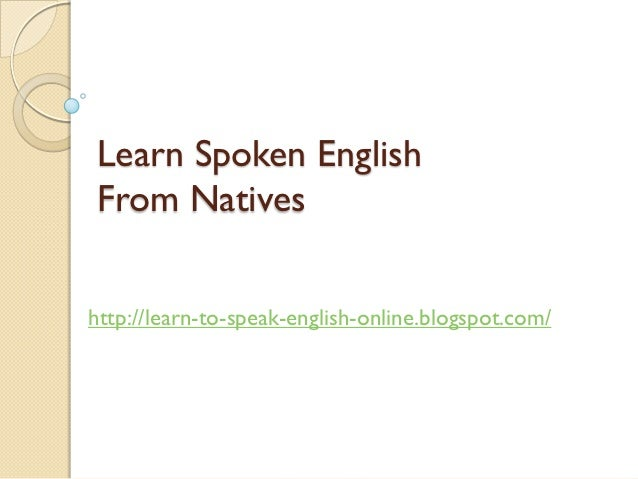Learn Spoken EnglishFrom Nativeshttp://learn-to-speak-english-online.blogspot.com/