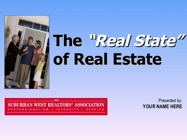 "The  ""Real State""  of Real Estate Presented by: YOUR NAME HERE"