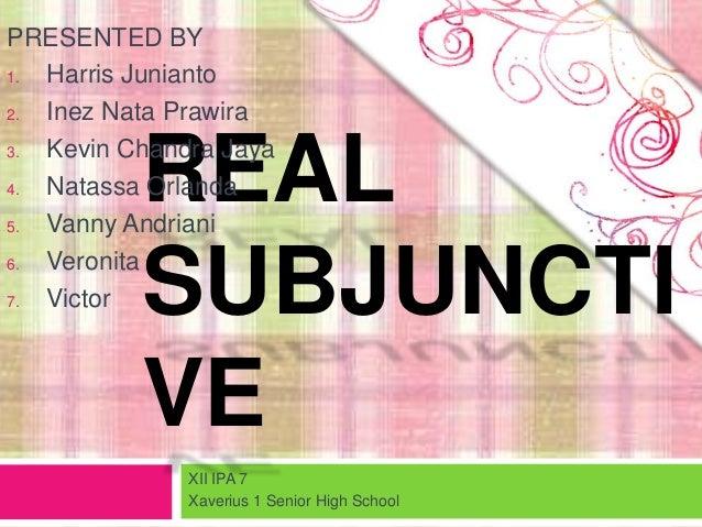 REALSUBJUNCTIVEPRESENTED BY1. Harris Junianto2. Inez Nata Prawira3. Kevin Chandra Jaya4. Natassa Orlanda5. Vanny Andriani6...