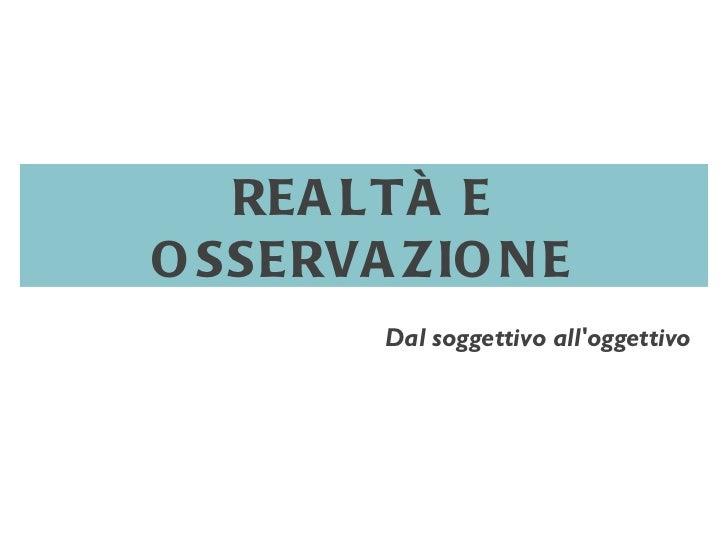 REALTÀ E OSSERVAZIONE Dal soggettivo all'oggettivo