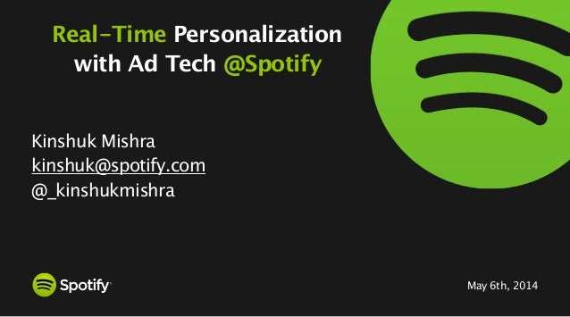 May 6th, 2014 Real-Time Personalization with Ad Tech @Spotify Kinshuk Mishra kinshuk@spotify.com @_kinshukmishra 1