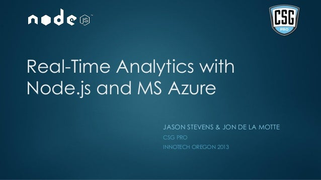 Real-Time Analytics withNode.js and MS AzureJASON STEVENS & JON DE LA MOTTECSG PROINNOTECH OREGON 2013