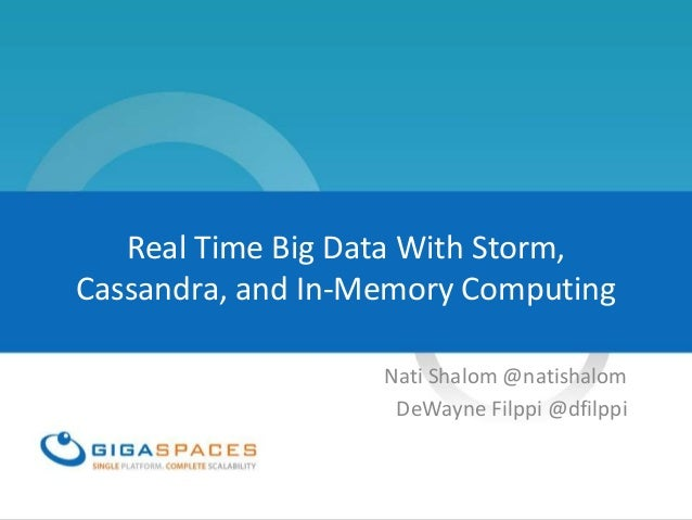 Real Time Big Data With Storm, Cassandra, and In-Memory Computing Nati Shalom @natishalom DeWayne Filppi @dfilppi