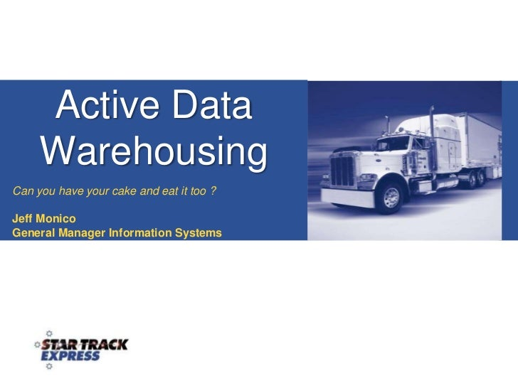 Active Data Warehousing<br />Can you have your cake and eat it too ?<br />Jeff Monico<br />General Manager Information Sys...