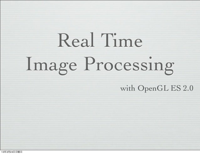 Real Time              Image Processing                        with OpenGL ES 2.013年3月24日日曜日
