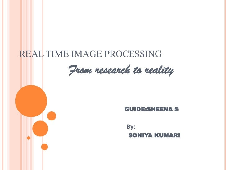 REAL TIME IMAGE PROCESSING<br />          From research to reality<br />GUIDE:SHEENA S <br />                             ...