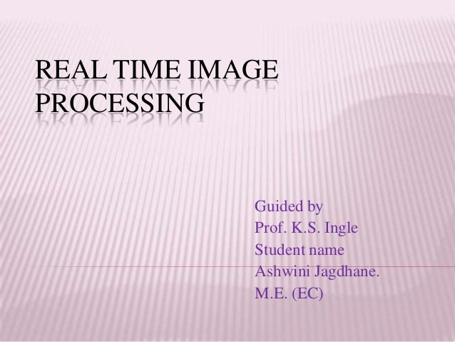 REAL TIME IMAGEPROCESSING             Guided by             Prof. K.S. Ingle             Student name             Ashwini ...