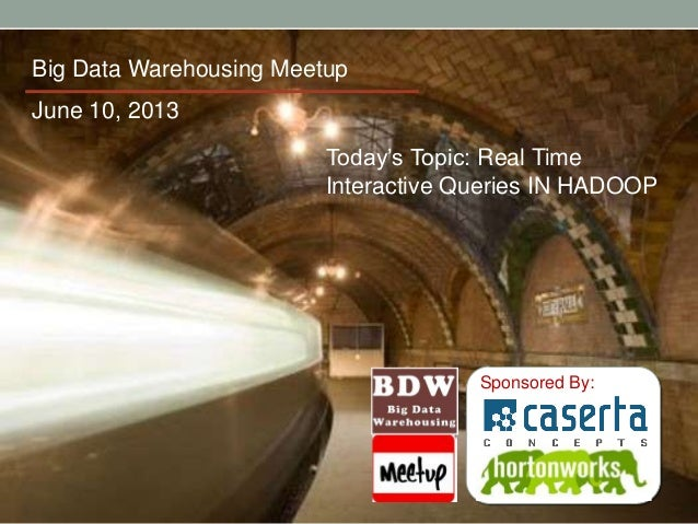 Sponsored By:Big Data Warehousing MeetupToday's Topic: Real TimeInteractive Queries IN HADOOPJune 10, 2013