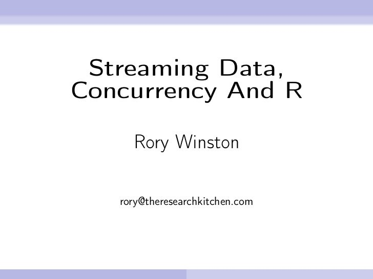 Streaming Data,Concurrency And R     Rory Winston   rory@theresearchkitchen.com