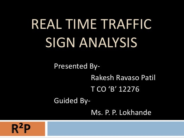 REAL TIME TRAFFIC  SIGN ANALYSIS   Presented By-              Rakesh Ravaso Patil              T CO 'B' 12276   Guided By-...