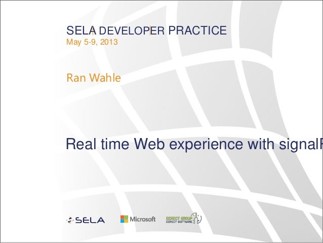 SELA DEVELOPER PRACTICEMay 5-9, 2013Ran WahleReal time Web experience with signalR