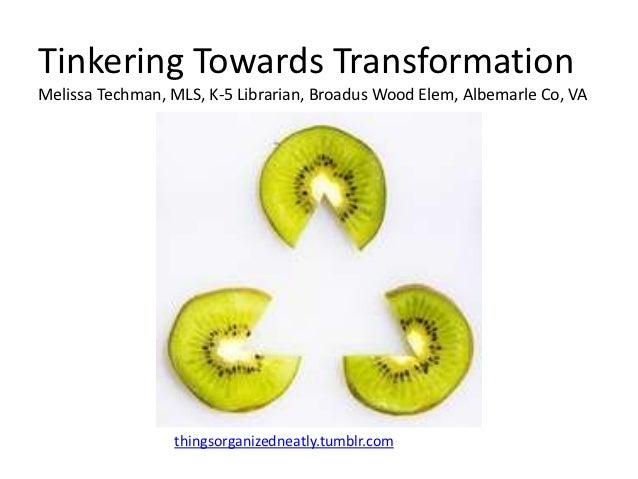 Tinkering Towards TransformationMelissa Techman, MLS, K-5 Librarian, Broadus Wood Elem, Albemarle Co, VA                 t...