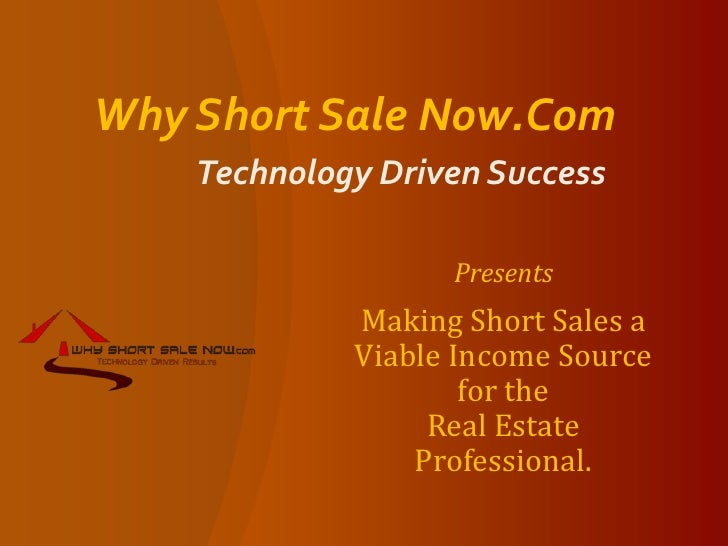Why Short Sale Now.Com Technology Driven Success<br />Presents<br />Making Short Sales a Viable Income Source for the     ...